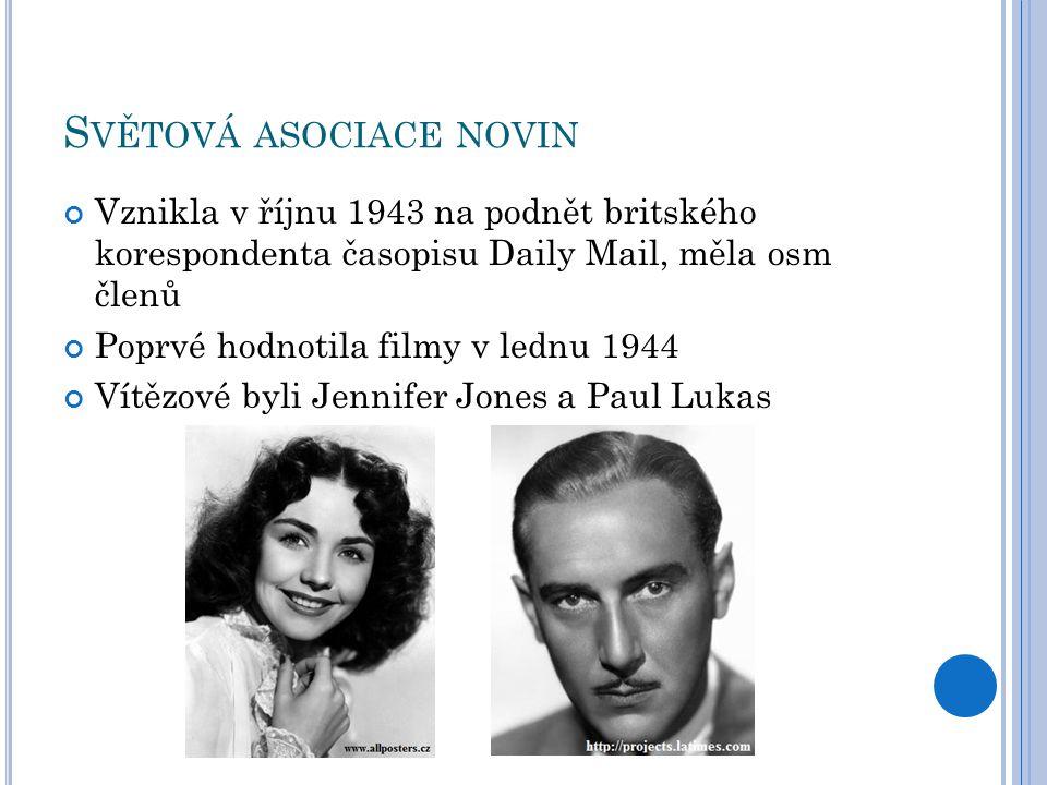 S VĚTOVÁ ASOCIACE NOVIN Vznikla v říjnu 1943 na podnět britského korespondenta časopisu Daily Mail, měla osm členů Poprvé hodnotila filmy v lednu 1944 Vítězové byli Jennifer Jones a Paul Lukas