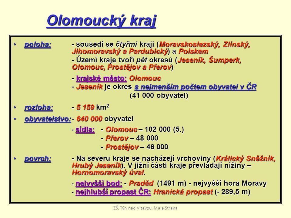Olomoucký kraj poloha:- sousedí se čtyřmi kraji (Moravskoslezský, Zlínský, Jihomoravský a Pardubický) a Polskempoloha:- sousedí se čtyřmi kraji (Moravskoslezský, Zlínský, Jihomoravský a Pardubický) a Polskem - Území kraje tvoří pět okresů (Jeseník, Šumperk, Olomouc, Prostějov a Přerov) - krajské město: Olomouc - Jeseník je okres s nejmenším počtem obyvatel v ČR (41 000 obyvatel) rozloha: - 5 159 km 2rozloha: - 5 159 km 2 obyvatelstvo:- 640 000 obyvatelobyvatelstvo:- 640 000 obyvatel - sídla: - Olomouc – 102 000 (5.) - Přerov – 48 000 - Prostějov – 46 000 povrch:- Na severu kraje se nacházejí vrchoviny (Králický Sněžník, Hrubý Jeseník).
