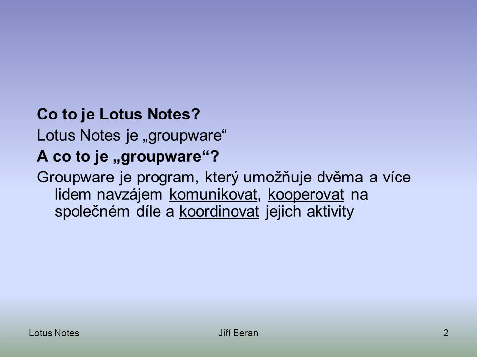 "Lotus NotesJiří Beran2 Co to je Lotus Notes. Lotus Notes je ""groupware A co to je ""groupware ."