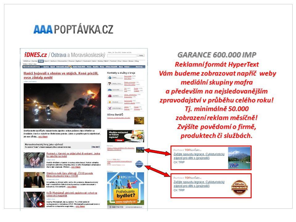 GARANCE 600.000 IMP Reklamní formát HyperText Vám budeme zobrazovat napříč weby mediální skupiny mafra Vám budeme zobrazovat napříč weby mediální skupiny mafra a především na nejsledovanějším zpravodajství v průběhu celého roku.