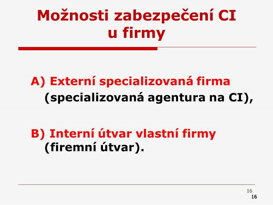 16 Možnosti zabezpečení CI u firmy A) Externí specializovaná firma (specializovaná agentura na CI), B) Interní útvar vlastní firmy (firemní útvar).