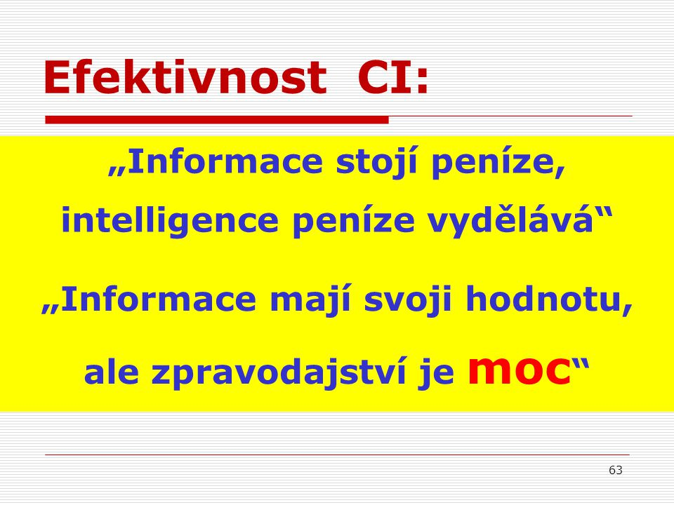 """Efektivnost CI: """"Informace stojí peníze, intelligence peníze vydělává"""" """"Informace mají svoji hodnotu, ale zpravodajství je moc """" 63"""