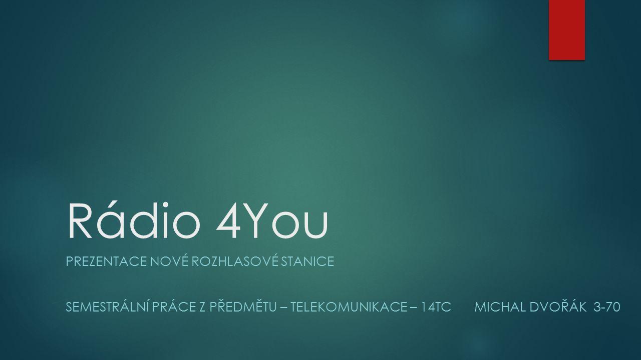 Rádio 4You PREZENTACE NOVÉ ROZHLASOVÉ STANICE SEMESTRÁLNÍ PRÁCE Z PŘEDMĚTU – TELEKOMUNIKACE – 14TC MICHAL DVOŘÁK 3-70