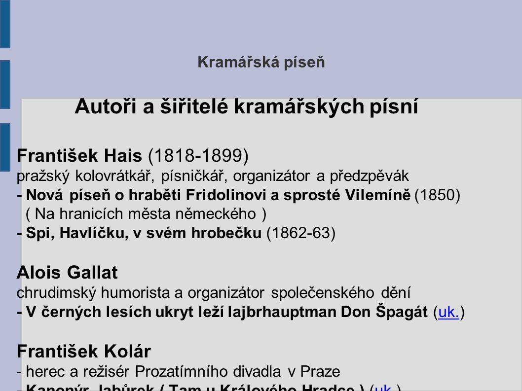 Kramářská píseň Autoři a šiřitelé kramářských písní František Hais (1818-1899) pražský kolovrátkář, písničkář, organizátor a předzpěvák - Nová píseň o hraběti Fridolinovi a sprosté Vilemíně (1850) ( Na hranicích města německého ) - Spi, Havlíčku, v svém hrobečku (1862-63) Alois Gallat chrudimský humorista a organizátor společenského dění - V černých lesích ukryt leží lajbrhauptman Don Špagát (uk.)uk.