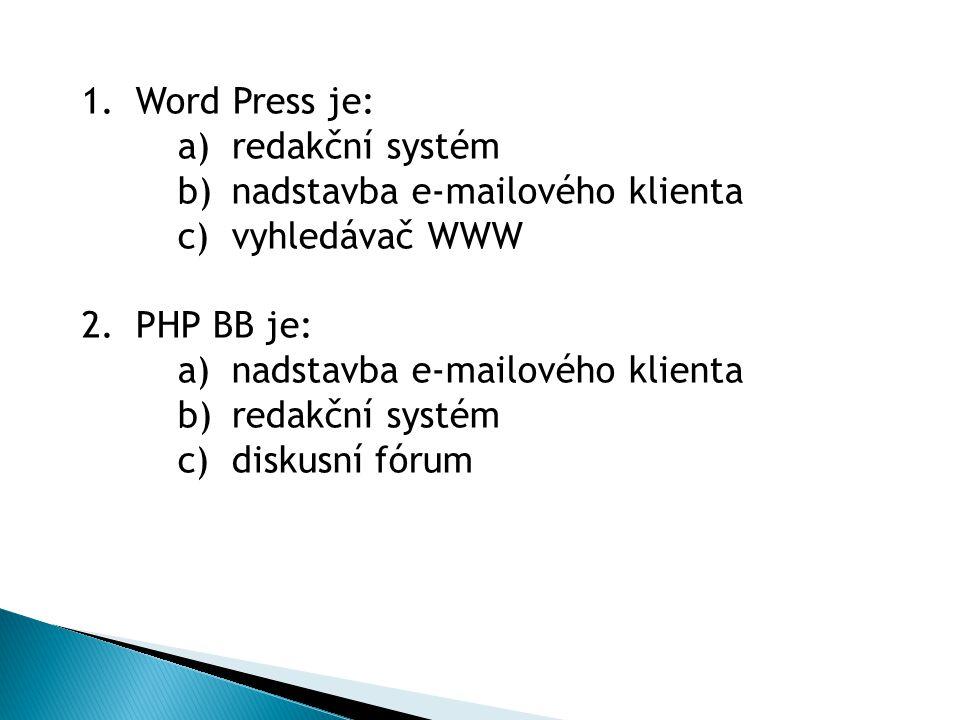 1.Word Press je: a)redakční systém b)nadstavba e-mailového klienta c)vyhledávač WWW 2.PHP BB je: a)nadstavba e-mailového klienta b)redakční systém c)diskusní fórum