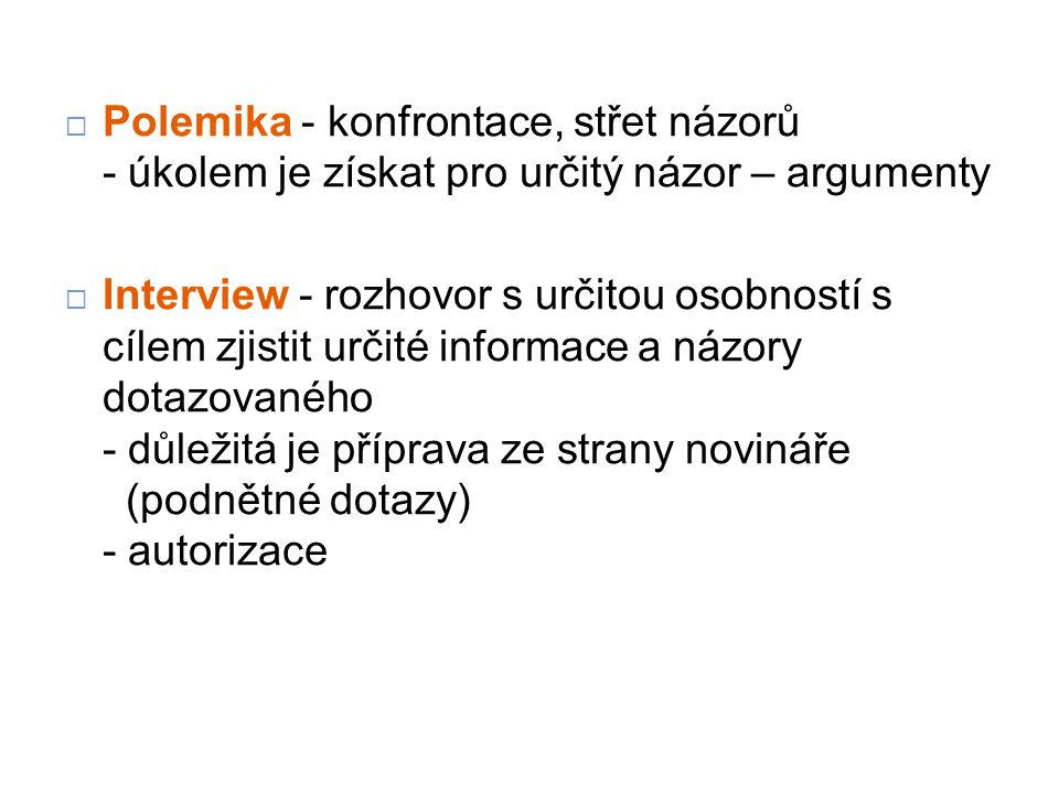 Polemika - konfrontace, střet názorů - úkolem je získat pro určitý názor – argumenty  Interview - rozhovor s určitou osobností s cílem zjistit určité informace a názory dotazovaného - důležitá je příprava ze strany novináře (podnětné dotazy) - autorizace