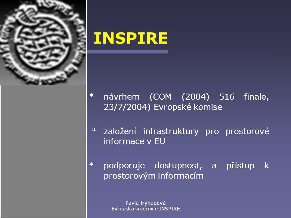 Pavla Tryhubová Evropská směrnice INSPIRE INSPIRE * návrhem (COM (2004) 516 finale, 23/7/2004) Evropské komise * založení infrastruktury pro prostorové informace v EU * podporuje dostupnost, a přístup k prostorovým informacím