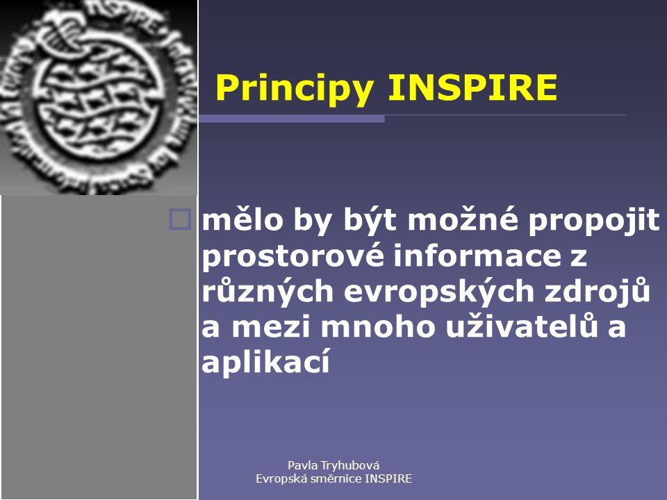 Pavla Tryhubová Evropská směrnice INSPIRE Principy INSPIRE  mělo by být možné propojit prostorové informace z různých evropských zdrojů a mezi mnoho uživatelů a aplikací