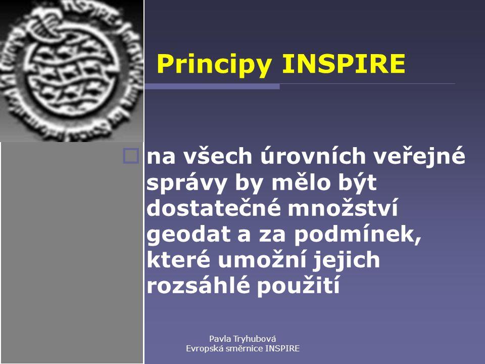 Pavla Tryhubová Evropská směrnice INSPIRE Principy INSPIRE  na všech úrovních veřejné správy by mělo být dostatečné množství geodat a za podmínek, které umožní jejich rozsáhlé použití