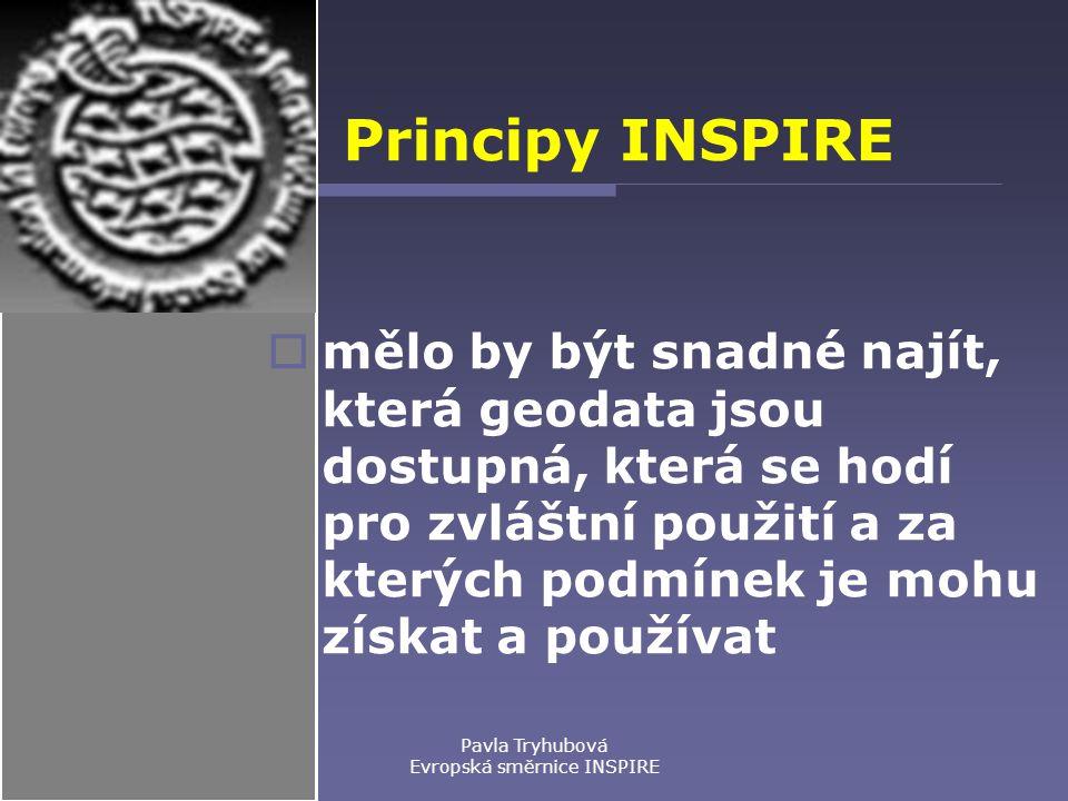 Pavla Tryhubová Evropská směrnice INSPIRE Principy INSPIRE  mělo by být snadné najít, která geodata jsou dostupná, která se hodí pro zvláštní použití a za kterých podmínek je mohu získat a používat