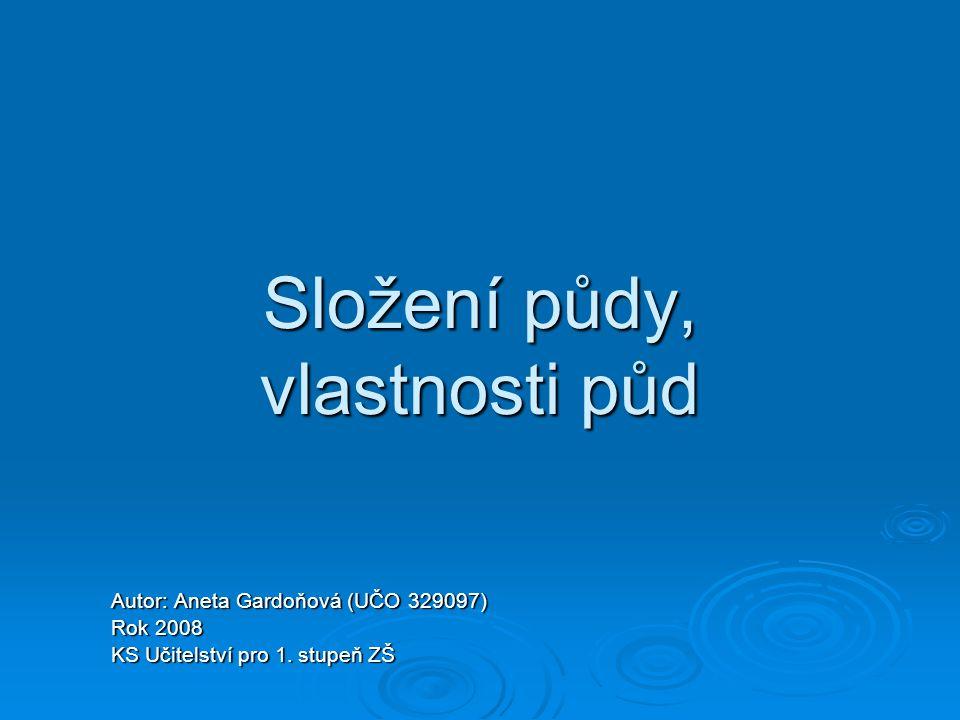 Složení půdy, vlastnosti půd Autor: Aneta Gardoňová (UČO 329097) Rok 2008 KS Učitelství pro 1. stupeň ZŠ
