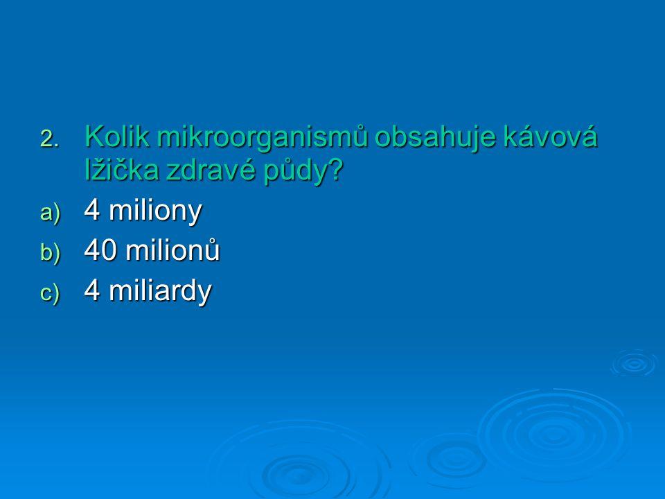 2. Kolik mikroorganismů obsahuje kávová lžička zdravé půdy? a) 4 miliony b) 40 milionů c) 4 miliardy