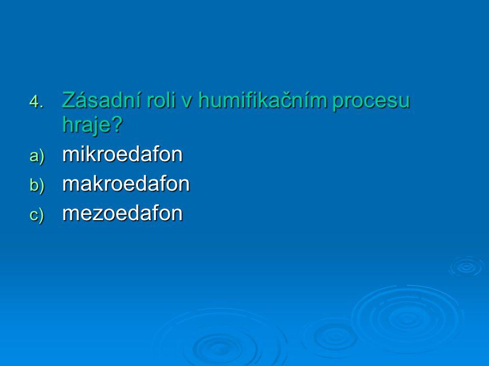 4. Zásadní roli v humifikačním procesu hraje? a) mikroedafon b) makroedafon c) mezoedafon