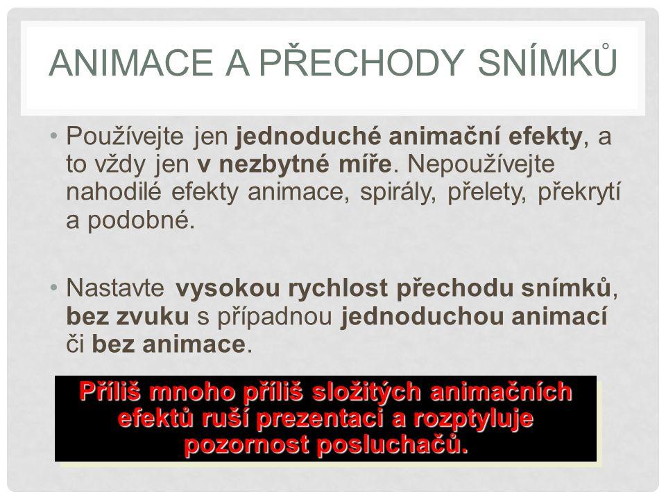 ANIMACE A PŘECHODY SNÍMKŮ Používejte jen jednoduché animační efekty, a to vždy jen v nezbytné míře. Nepoužívejte nahodilé efekty animace, spirály, pře
