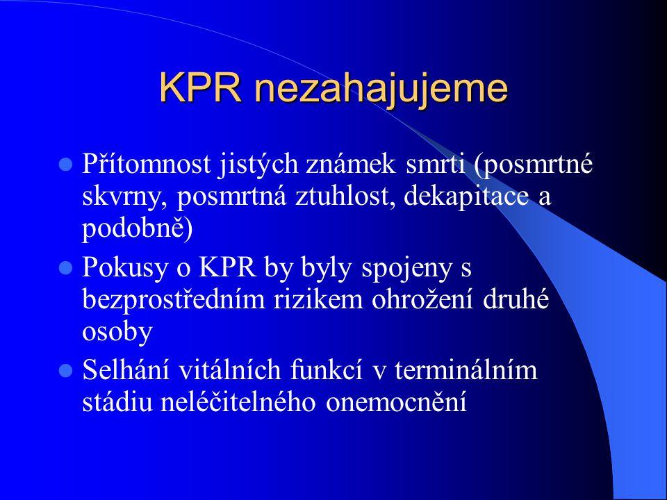 KPR nezahajujeme Přítomnost jistých známek smrti (posmrtné skvrny, posmrtná ztuhlost, dekapitace a podobně) Pokusy o KPR by byly spojeny s bezprostřed