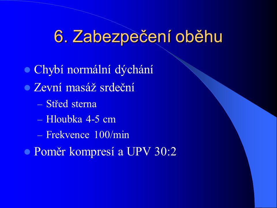 6. Zabezpečení oběhu Chybí normální dýchání Zevní masáž srdeční – Střed sterna – Hloubka 4-5 cm – Frekvence 100/min Poměr kompresí a UPV 30:2