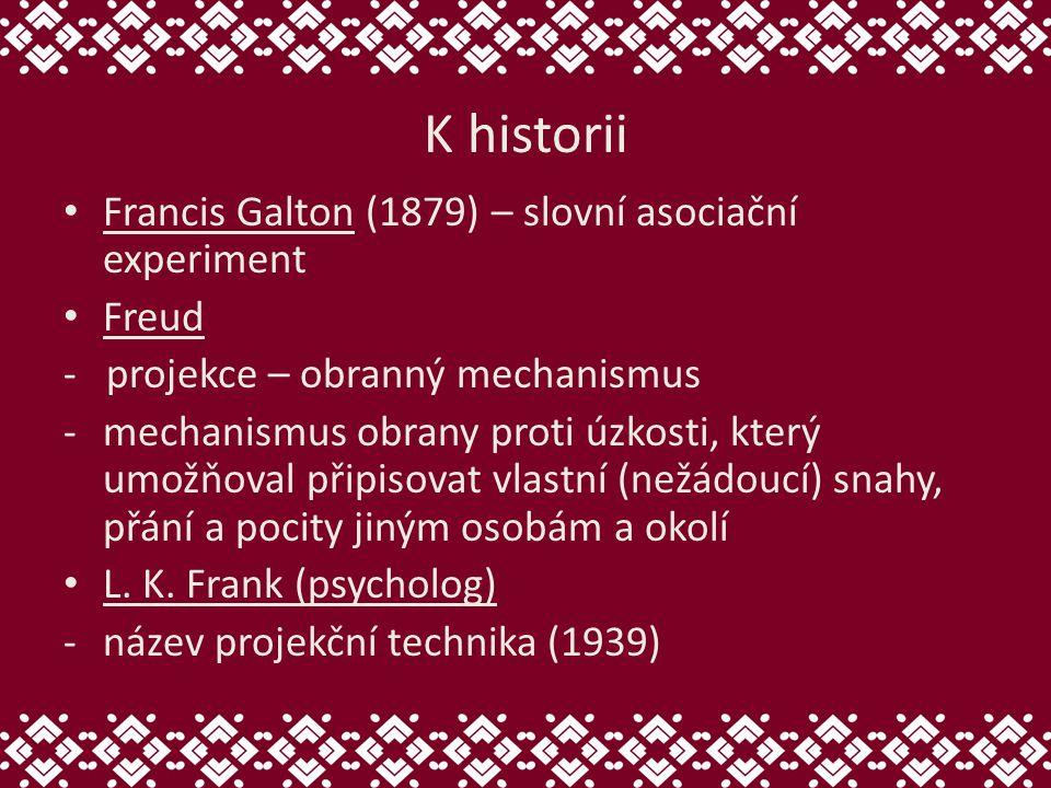 K historii Francis Galton (1879) – slovní asociační experiment Freud - projekce – obranný mechanismus -mechanismus obrany proti úzkosti, který umožňoval připisovat vlastní (nežádoucí) snahy, přání a pocity jiným osobám a okolí L.