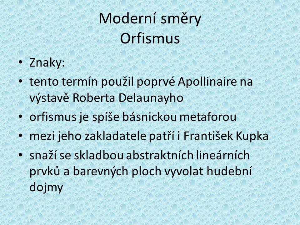Moderní směry Orfismus Znaky: tento termín použil poprvé Apollinaire na výstavě Roberta Delaunayho orfismus je spíše básnickou metaforou mezi jeho zak