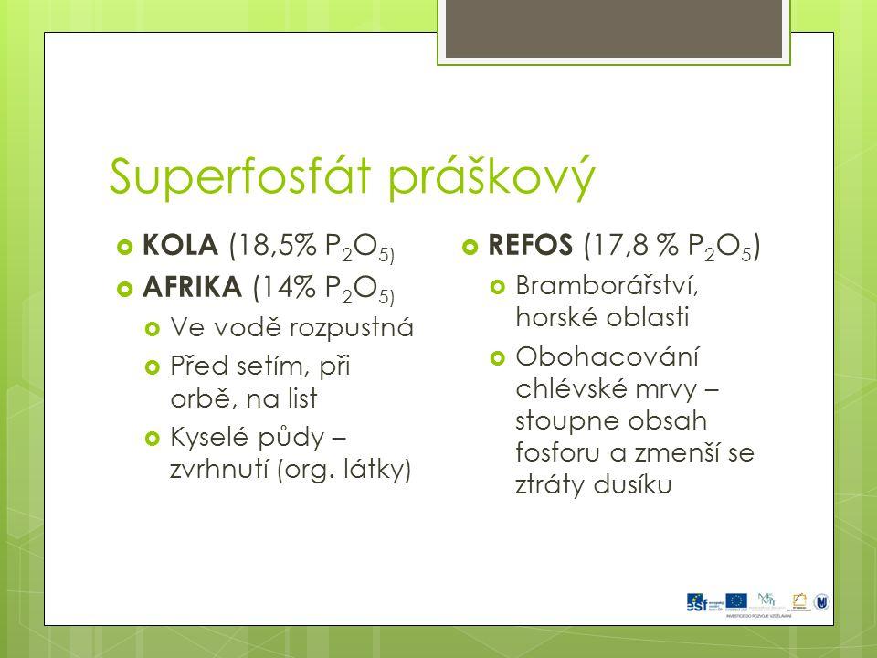 Superfosfát práškový  KOLA (18,5% P 2 O 5)  AFRIKA (14% P 2 O 5)  Ve vodě rozpustná  Před setím, při orbě, na list  Kyselé půdy – zvrhnutí (org.