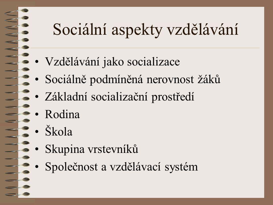 Sociální aspekty vzdělávání Vzdělávání jako socializace Sociálně podmíněná nerovnost žáků Základní socializační prostředí Rodina Škola Skupina vrstevn