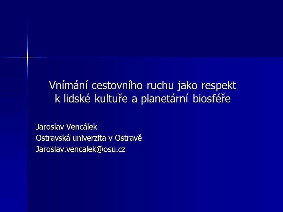 Vnímání cestovního ruchu jako respekt k lidské kultuře a planetární biosféře Jaroslav Vencálek Ostravská univerzita v Ostravě Jaroslav.vencalek@osu.cz