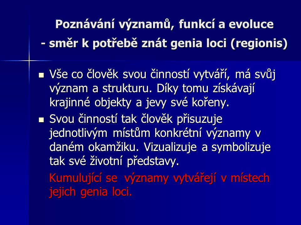 Poznávání významů, funkcí a evoluce - směr k potřebě znát genia loci (regionis) Vše co člověk svou činností vytváří, má svůj význam a strukturu.