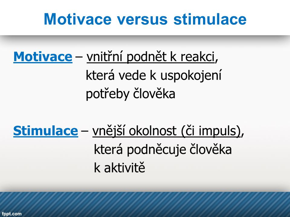 Motivace versus stimulace Motivace – vnitřní podnět k reakci, která vede k uspokojení potřeby člověka Stimulace – vnější okolnost (či impuls), která podněcuje člověka k aktivitě