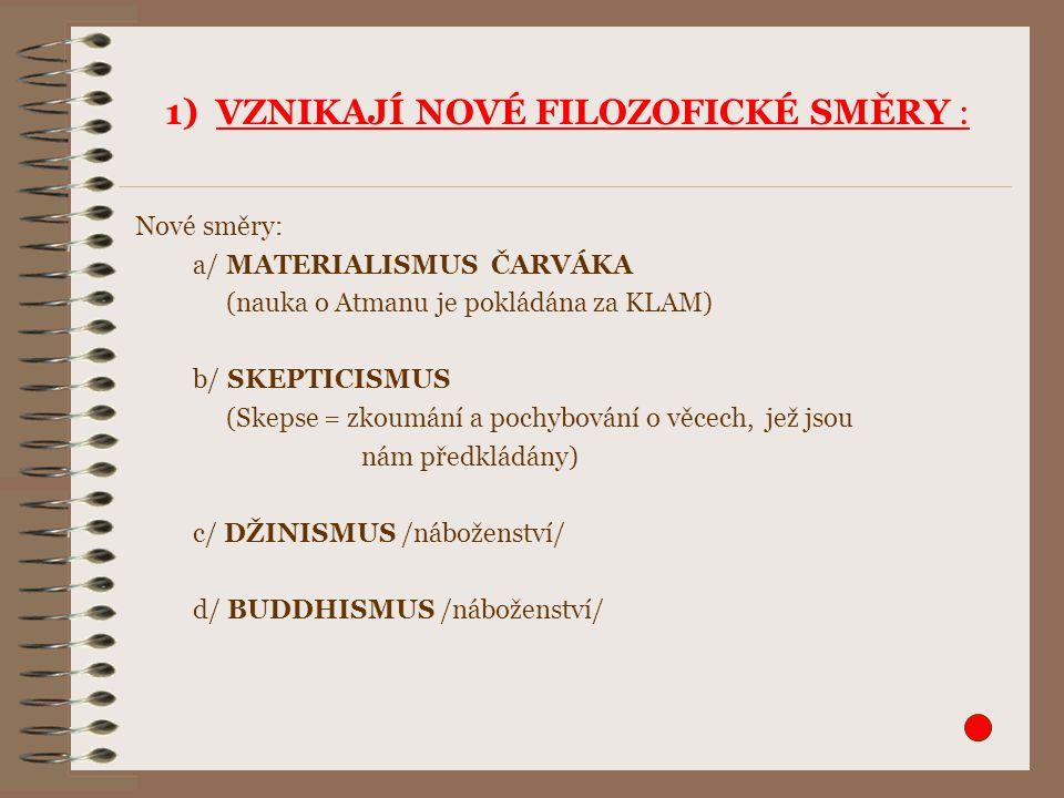 1) VZNIKAJÍ NOVÉ FILOZOFICKÉ SMĚRY : Nové směry: a/ MATERIALISMUS ČARVÁKA (nauka o Atmanu je pokládána za KLAM) b/ SKEPTICISMUS (Skepse = zkoumání a p