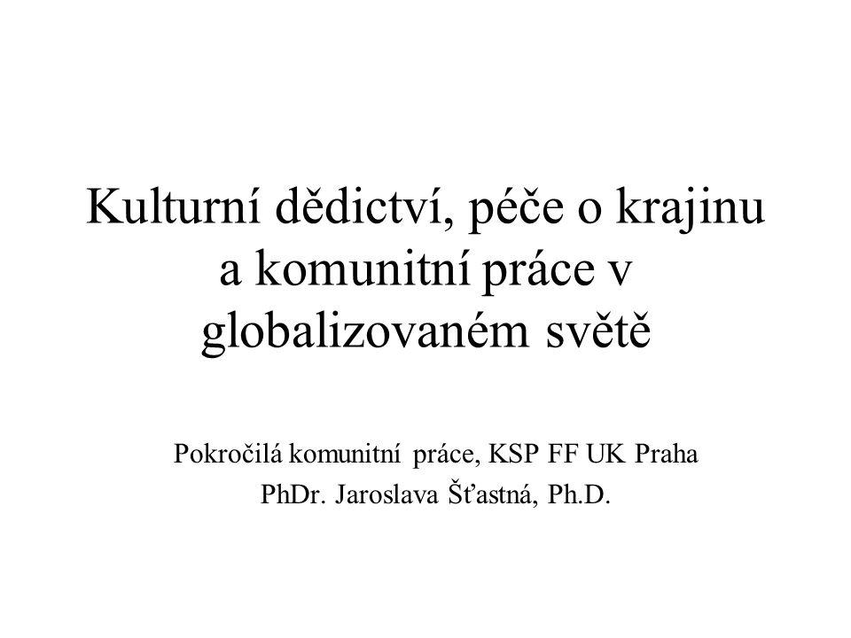 Kulturní dědictví, péče o krajinu a komunitní práce v globalizovaném světě Pokročilá komunitní práce, KSP FF UK Praha PhDr.