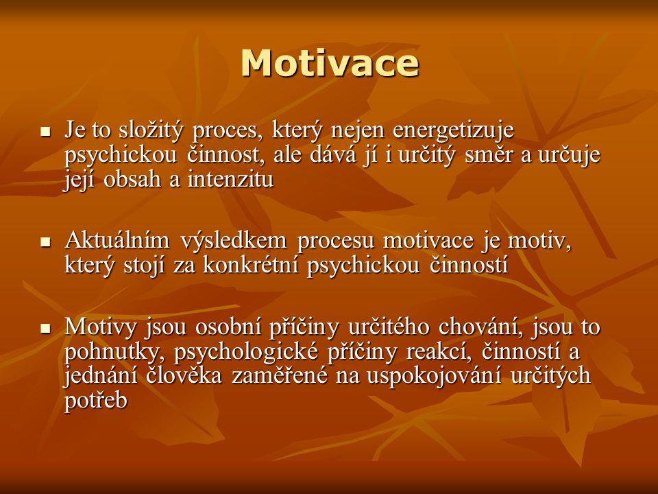 Motivace Je to složitý proces, který nejen energetizuje psychickou činnost, ale dává jí i určitý směr a určuje její obsah a intenzitu Je to složitý proces, který nejen energetizuje psychickou činnost, ale dává jí i určitý směr a určuje její obsah a intenzitu Aktuálním výsledkem procesu motivace je motiv, který stojí za konkrétní psychickou činností Aktuálním výsledkem procesu motivace je motiv, který stojí za konkrétní psychickou činností Motivy jsou osobní příčiny určitého chování, jsou to pohnutky, psychologické příčiny reakcí, činností a jednání člověka zaměřené na uspokojování určitých potřeb Motivy jsou osobní příčiny určitého chování, jsou to pohnutky, psychologické příčiny reakcí, činností a jednání člověka zaměřené na uspokojování určitých potřeb