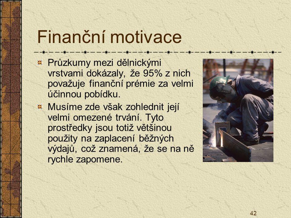 42 Finanční motivace Průzkumy mezi dělnickými vrstvami dokázaly, že 95% z nich považuje finanční prémie za velmi účinnou pobídku. Musíme zde však zohl