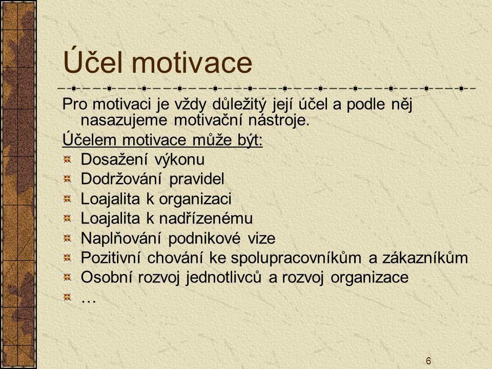 6 Účel motivace Pro motivaci je vždy důležitý její účel a podle něj nasazujeme motivační nástroje. Účelem motivace může být: Dosažení výkonu Dodržován
