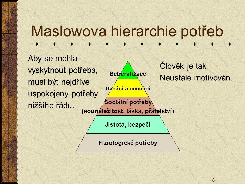 8 Maslowova hierarchie potřeb Člověk je tak Neustále motivován. Aby se mohla vyskytnout potřeba, musí být nejdříve uspokojeny potřeby nižšího řádu.