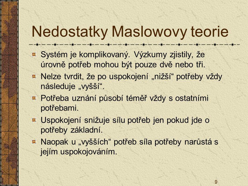9 Nedostatky Maslowovy teorie Systém je komplikovaný. Výzkumy zjistily, že úrovně potřeb mohou být pouze dvě nebo tři. Nelze tvrdit, že po uspokojení