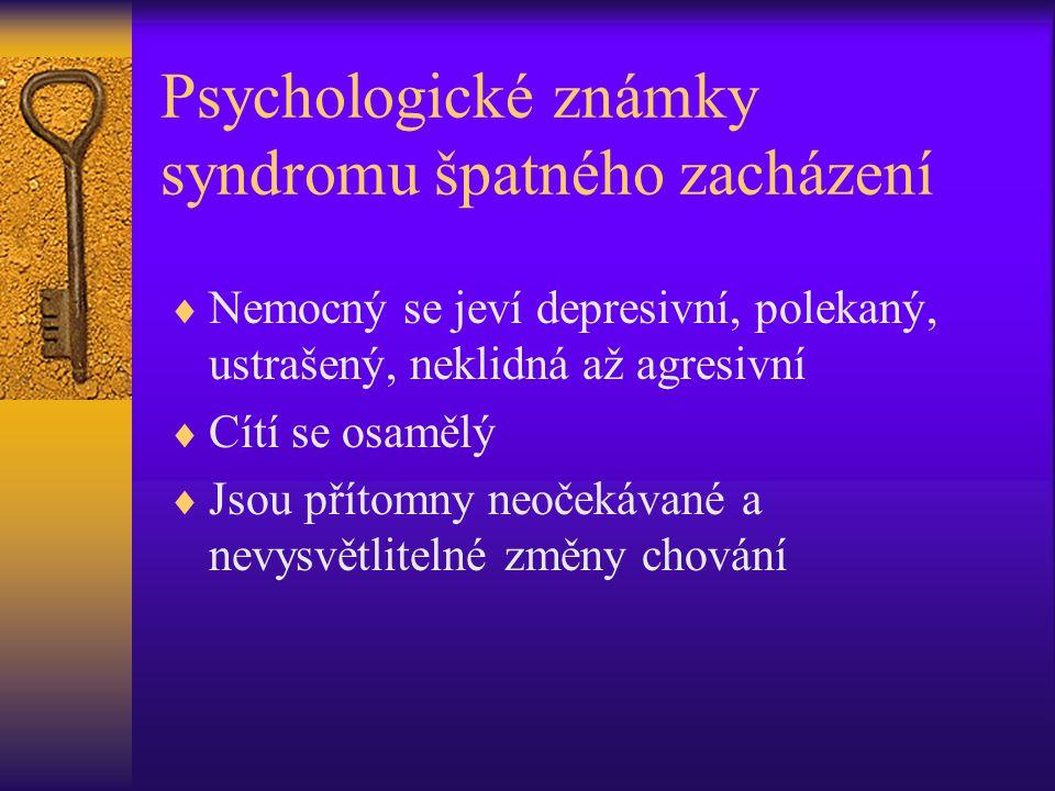 Psychologické známky syndromu špatného zacházení  Nemocný se jeví depresivní, polekaný, ustrašený, neklidná až agresivní  Cítí se osamělý  Jsou pří