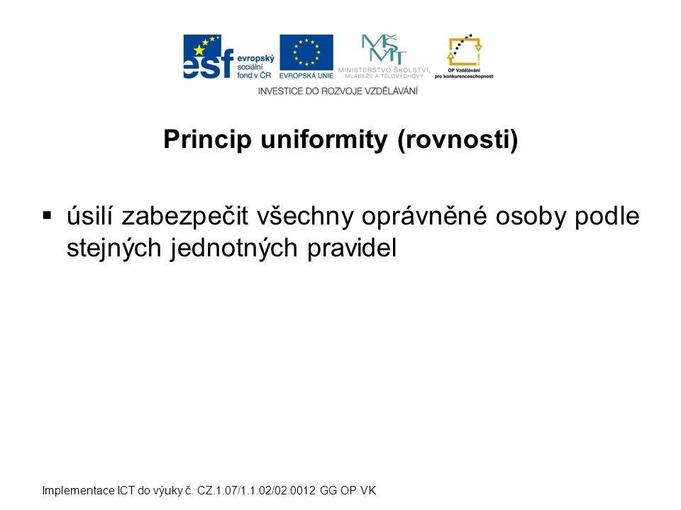 Princip uniformity (rovnosti)  úsilí zabezpečit všechny oprávněné osoby podle stejných jednotných pravidel Implementace ICT do výuky č. CZ.1.07/1.1.0