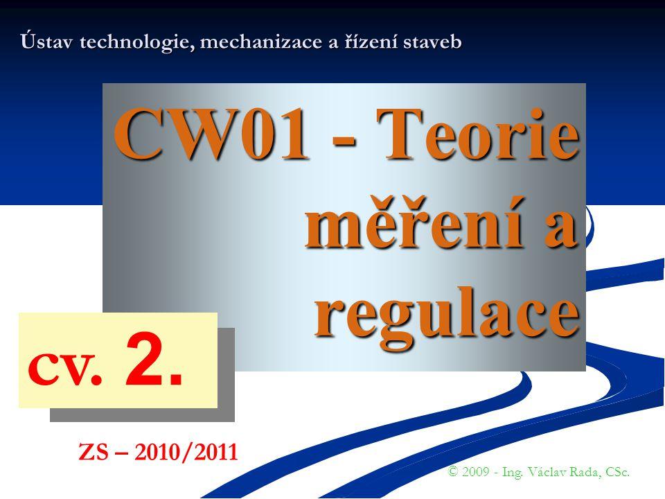 CW01 - Teorie měření a regulace Ústav technologie, mechanizace a řízení staveb © 2009 - Ing. Václav Rada, CSc. ZS – 2010/2011 cv. 2.