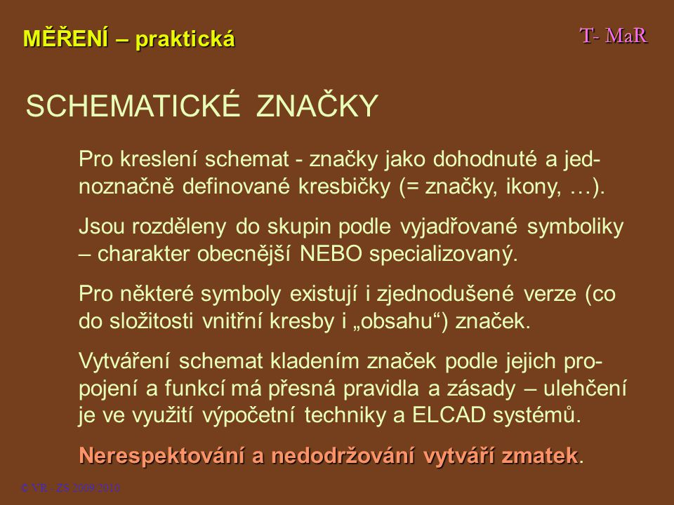 © VR - ZS 2009/2010 Měřicí přístroj: (zde voltmetr – určeno písmenem uvnitř kroužku) V T- MaR Schematické značky P