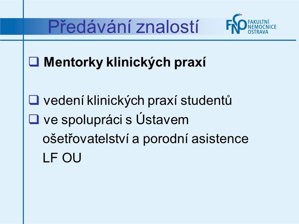 Předávání znalostí  Mentorky klinických praxí  vedení klinických praxí studentů  ve spolupráci s Ústavem ošetřovatelství a porodní asistence LF OU