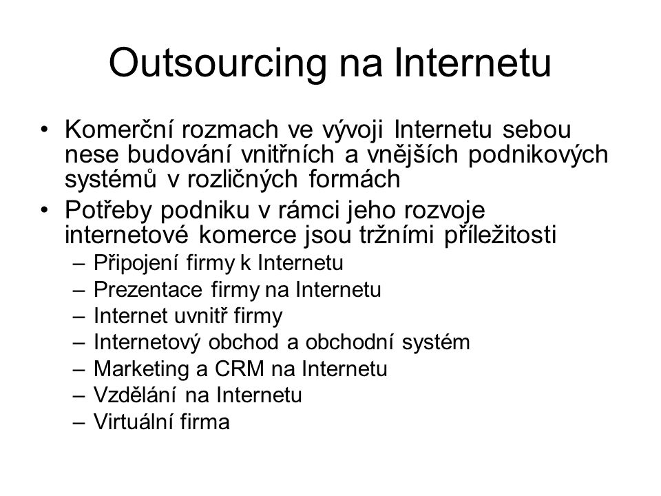 Outsourcing na Internetu Komerční rozmach ve vývoji Internetu sebou nese budování vnitřních a vnějších podnikových systémů v rozličných formách Potřeb