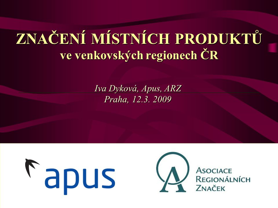 ZNAČENÍ MÍSTNÍCH PRODUKTŮ ve venkovských regionech ČR Iva Dyková, Apus, ARZ Praha, 12.3. 2009