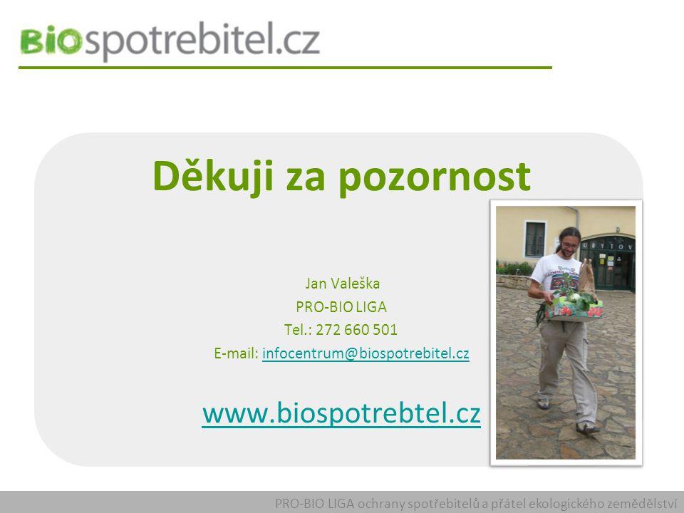 PRO-BIO LIGA ochrany spotřebitelů a přátel ekologického zemědělství Děkuji za pozornost Jan Valeška PRO-BIO LIGA Tel.: 272 660 501 E-mail: infocentrum@biospotrebitel.czinfocentrum@biospotrebitel.cz www.biospotrebtel.cz