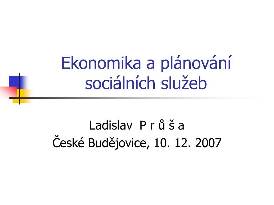 Ekonomika a plánování sociálních služeb Ladislav P r ů š a České Budějovice, 10. 12. 2007