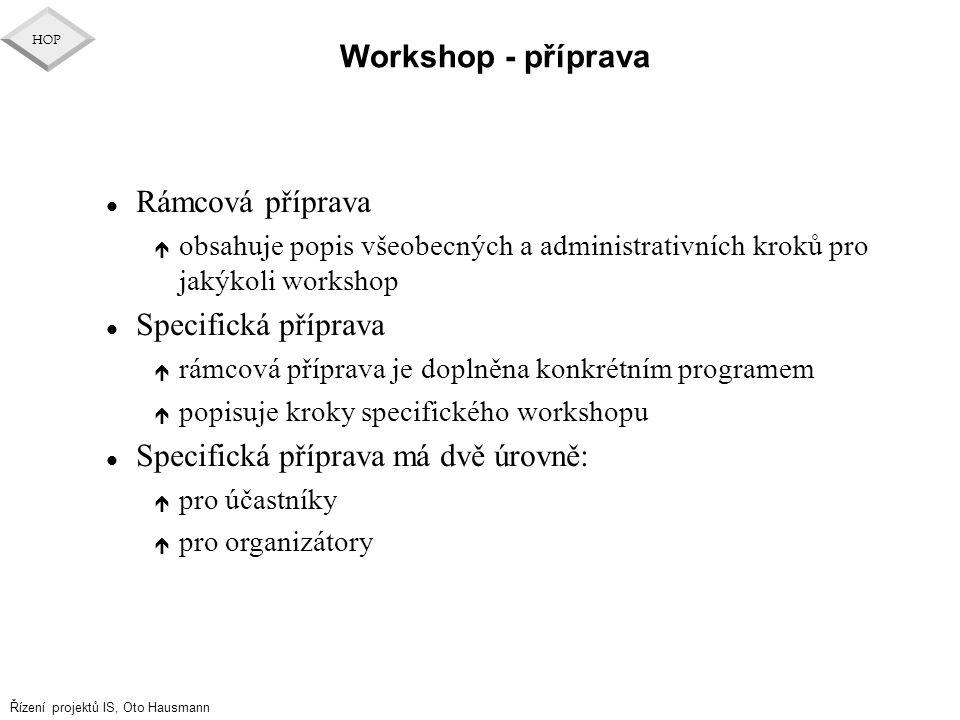 Řízení projektů IS, Oto Hausmann HOP l Rámcová příprava é obsahuje popis všeobecných a administrativních kroků pro jakýkoli workshop l Specifická příp