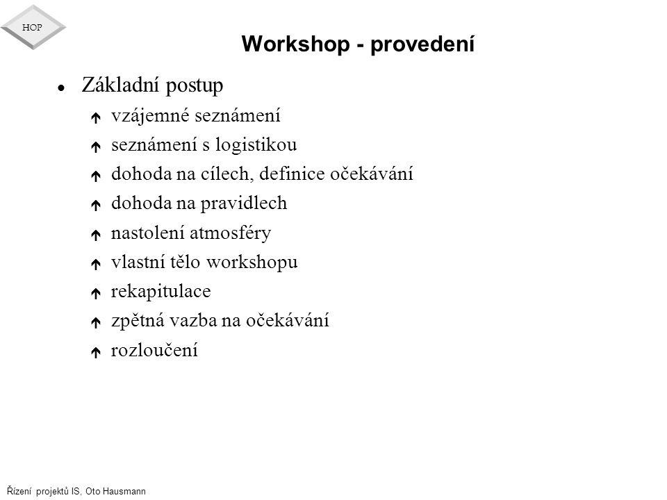 Řízení projektů IS, Oto Hausmann HOP Workshop - provedení l Základní postup é vzájemné seznámení é seznámení s logistikou é dohoda na cílech, definice