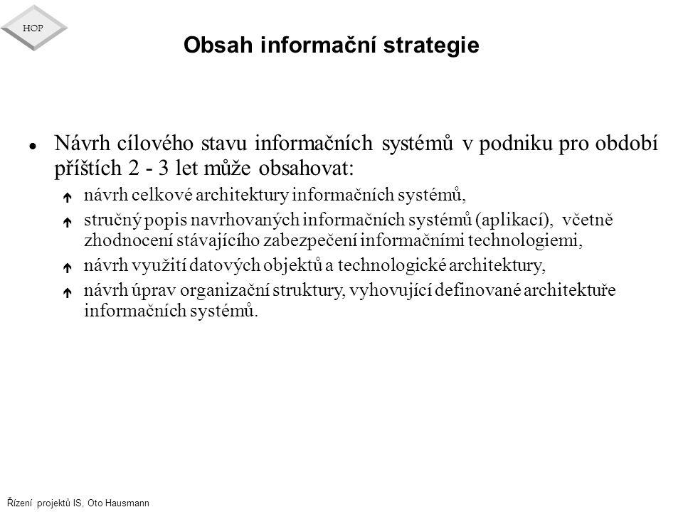 Řízení projektů IS, Oto Hausmann HOP Obsah informační strategie l Návrh cílového stavu informačních systémů v podniku pro období příštích 2 - 3 let mů