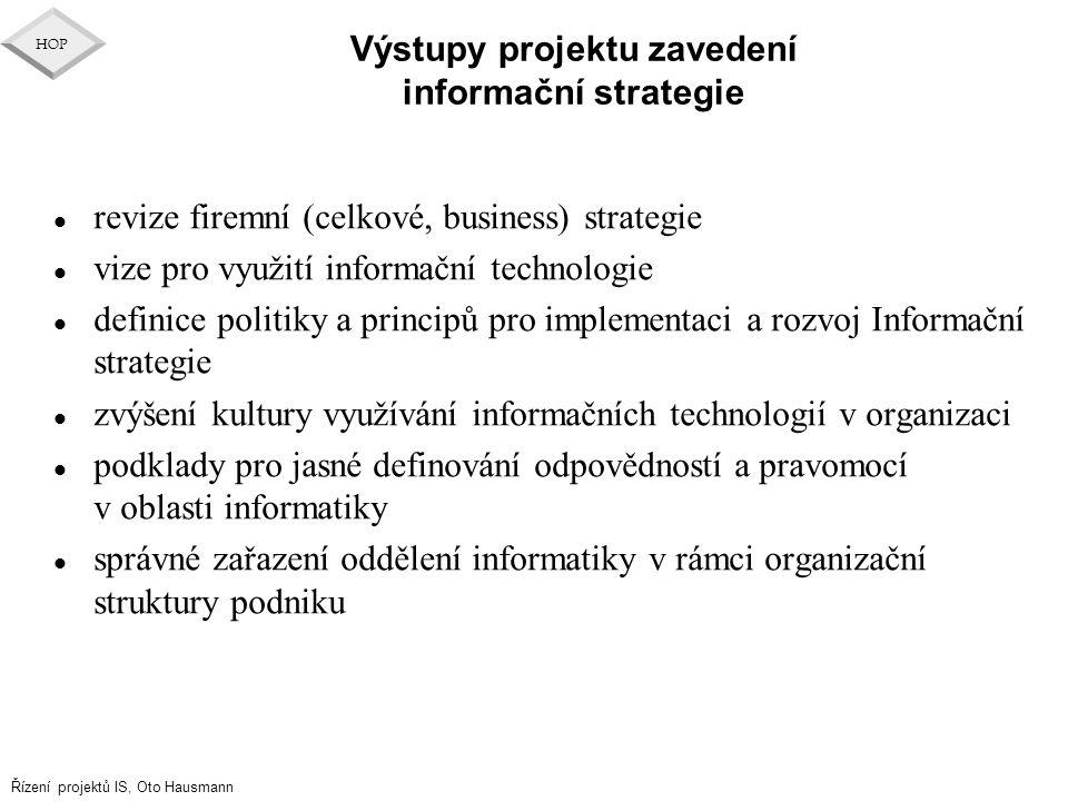 Řízení projektů IS, Oto Hausmann HOP Výstupy projektu zavedení informační strategie l revize firemní (celkové, business) strategie l vize pro využití