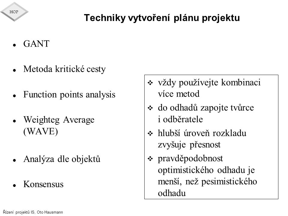 Řízení projektů IS, Oto Hausmann HOP l GANT l Metoda kritické cesty l Function points analysis l Weighteg Average (WAVE) l Analýza dle objektů l Konse