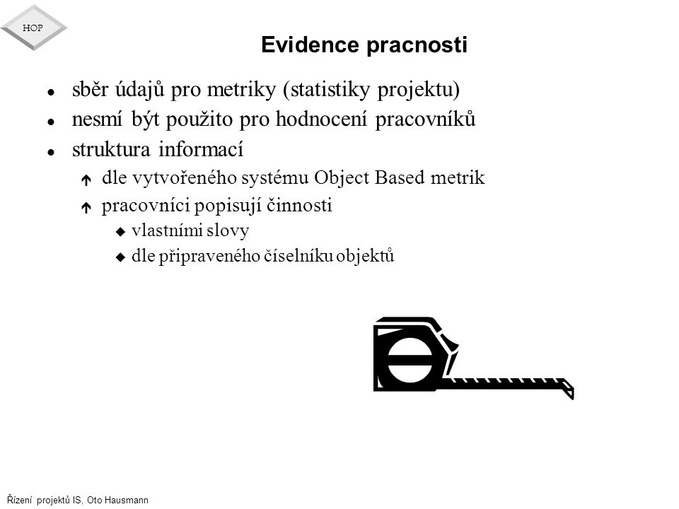Řízení projektů IS, Oto Hausmann HOP Evidence pracnosti l sběr údajů pro metriky (statistiky projektu) l nesmí být použito pro hodnocení pracovníků l