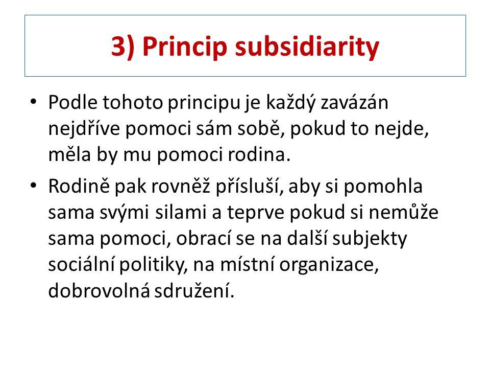 3) Princip subsidiarity Podle tohoto principu je každý zavázán nejdříve pomoci sám sobě, pokud to nejde, měla by mu pomoci rodina. Rodině pak rovněž p